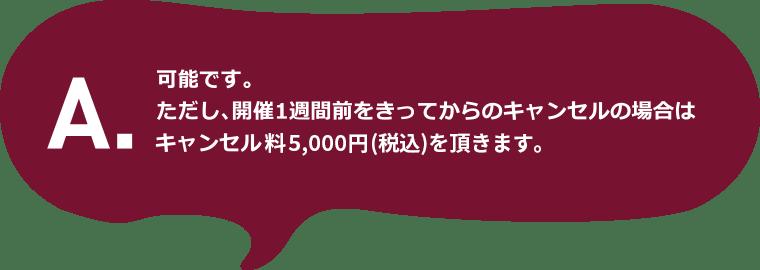 A.可能です。ただし、開催1週間前をきってからのキャンセルの場合はキャンセル料5千円(税込)を頂きます。